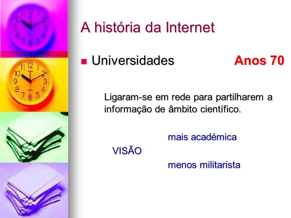 A história da Internet Universidades Anos 70 Universidades Anos 70 Ligaram-se em rede para partilharem a informação de âmbito científico. mais académi
