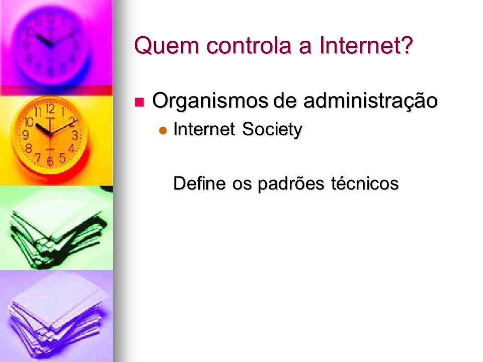 Quem controla a Internet? Organismos de administração Organismos de administração Internet Society Internet Society Define os padrões técnicos