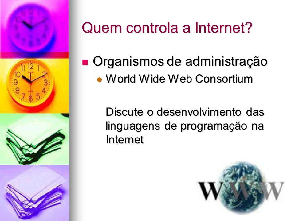 Quem controla a Internet? Organismos de administração Organismos de administração World Wide Web Consortium World Wide Web Consortium Discute o desenv