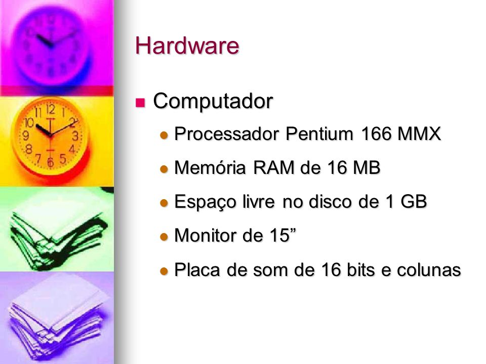 Hardware Computador Computador Processador Pentium 166 MMX Processador Pentium 166 MMX Memória RAM de 16 MB Memória RAM de 16 MB Espaço livre no disco