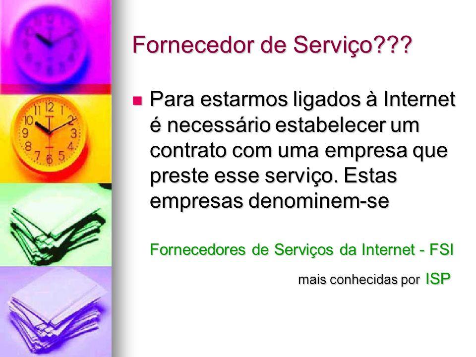 Fornecedor de Serviço??? Para estarmos ligados à Internet é necessário estabelecer um contrato com uma empresa que preste esse serviço. Estas empresas