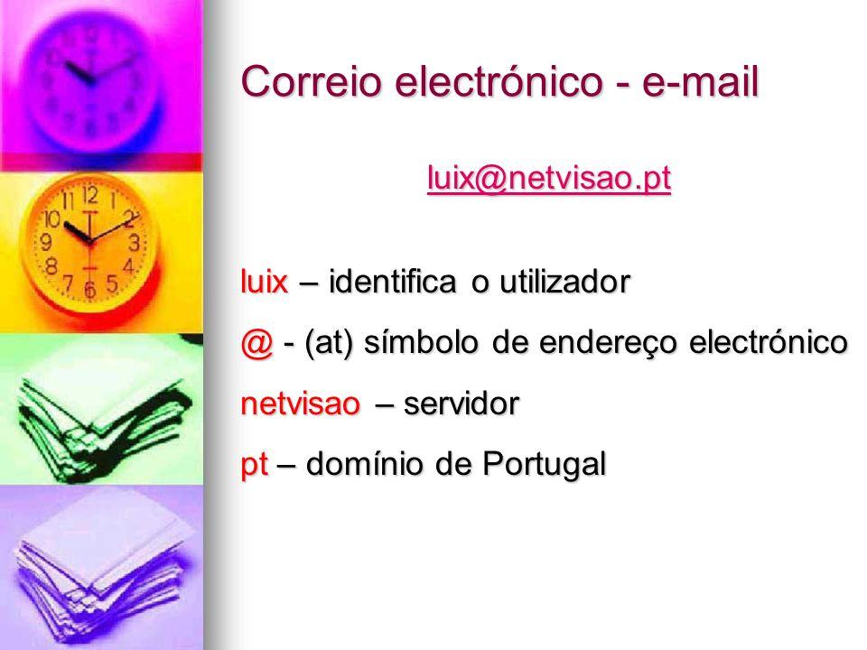 Correio electrónico - e-mail luix@netvisao.pt luix – identifica o utilizador @ - (at) símbolo de endereço electrónico netvisao – servidor pt – domínio