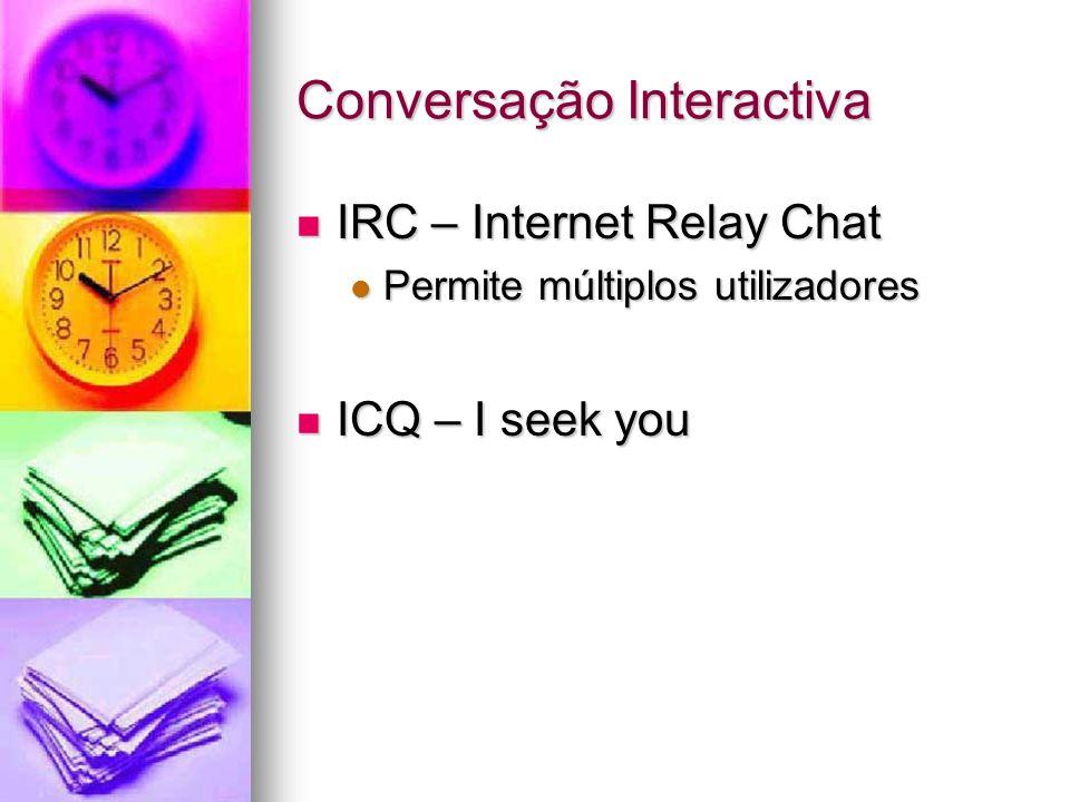 Conversação Interactiva IRC – Internet Relay Chat IRC – Internet Relay Chat Permite múltiplos utilizadores Permite múltiplos utilizadores ICQ – I seek