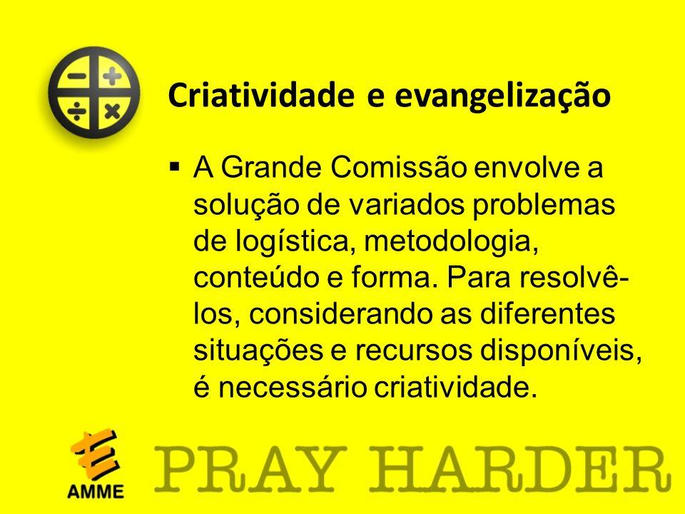 Criatividade e evangelização A Grande Comissão envolve a solução de variados problemas de logística, metodologia, conteúdo e forma. Para resolvê- los,