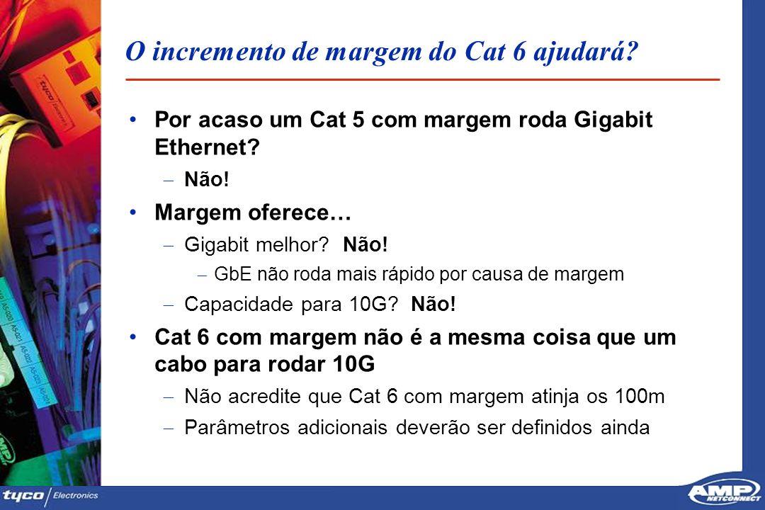 3232 O incremento de margem do Cat 6 ajudará? Por acaso um Cat 5 com margem roda Gigabit Ethernet? Não! Margem oferece… Gigabit melhor? Não! GbE não r