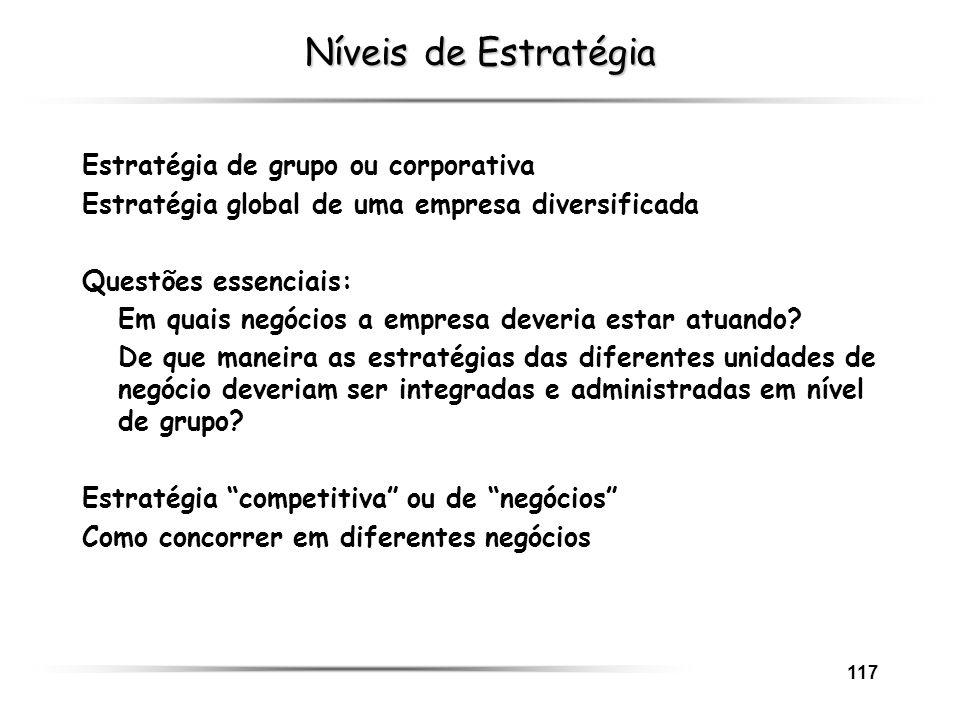 117 Níveis de Estratégia Estratégia de grupo ou corporativa Estratégia global de uma empresa diversificada Questões essenciais: Em quais negócios a em