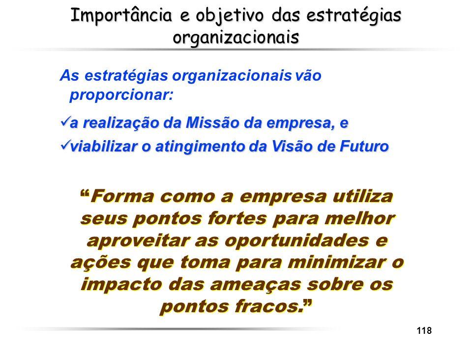 118 Importância e objetivo das estratégias organizacionais As estratégias organizacionais vão proporcionar: a realização da Missão da empresa, e a rea