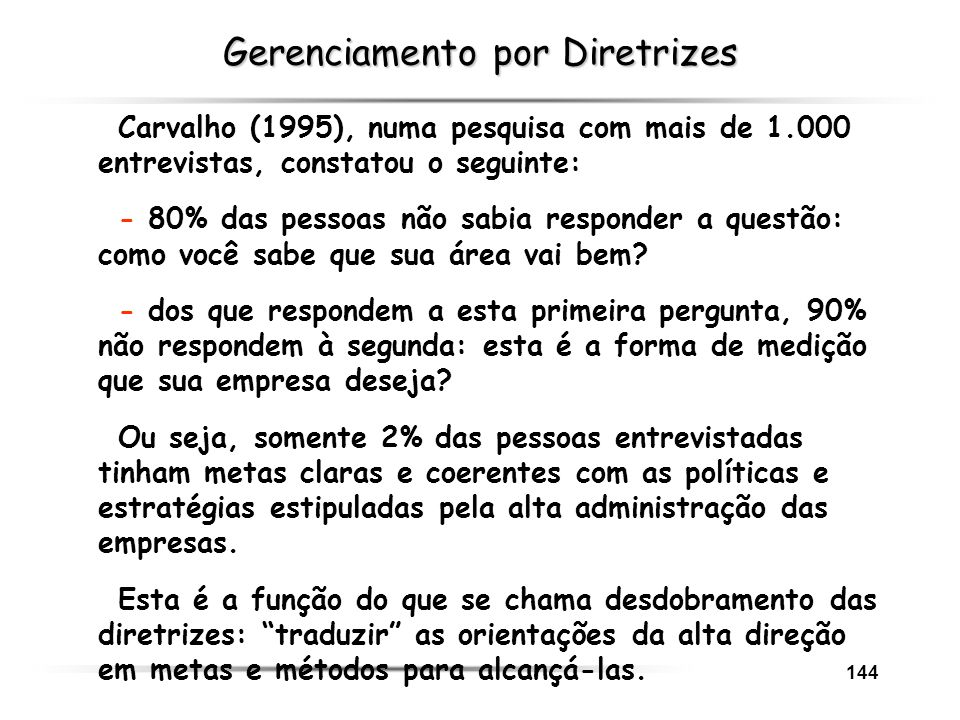 144 Gerenciamento por Diretrizes Carvalho (1995), numa pesquisa com mais de 1.000 entrevistas, constatou o seguinte: - 80% das pessoas não sabia respo