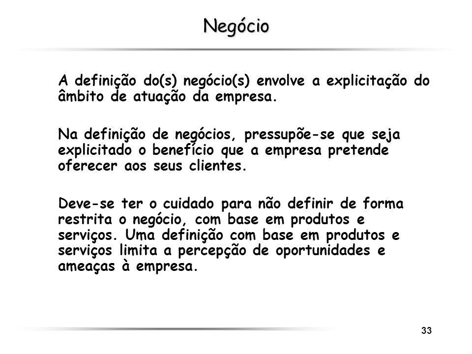 33 Negócio A definição do(s) negócio(s) envolve a explicitação do âmbito de atuação da empresa. Na definição de negócios, pressupõe-se que seja explic