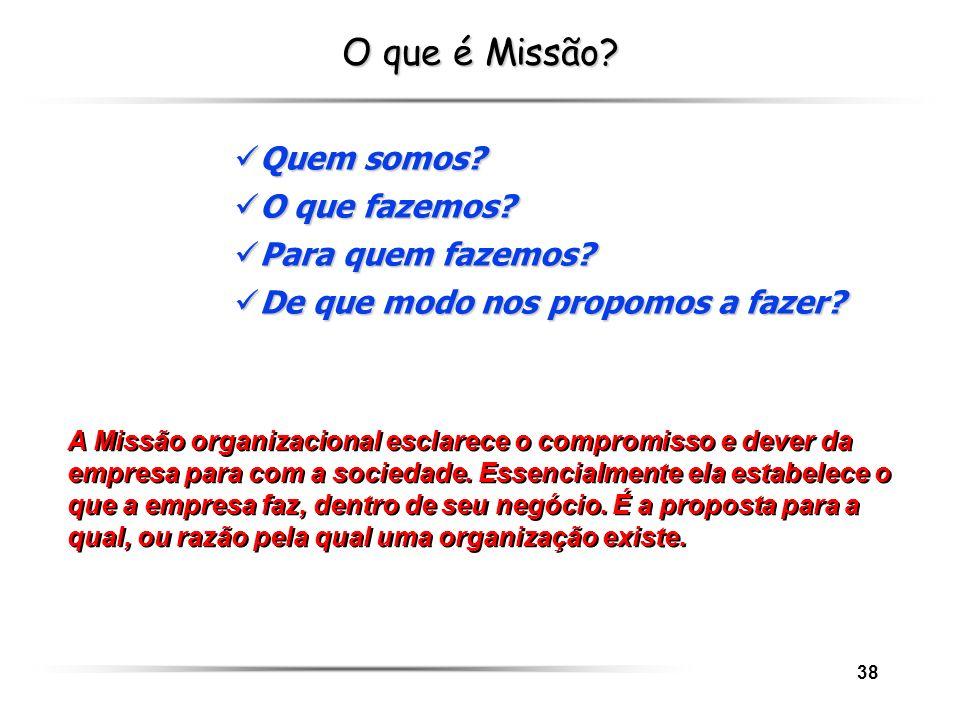38 O que é Missão? A Missão organizacional esclarece o compromisso e dever da empresa para com a sociedade. Essencialmente ela estabelece o que a empr