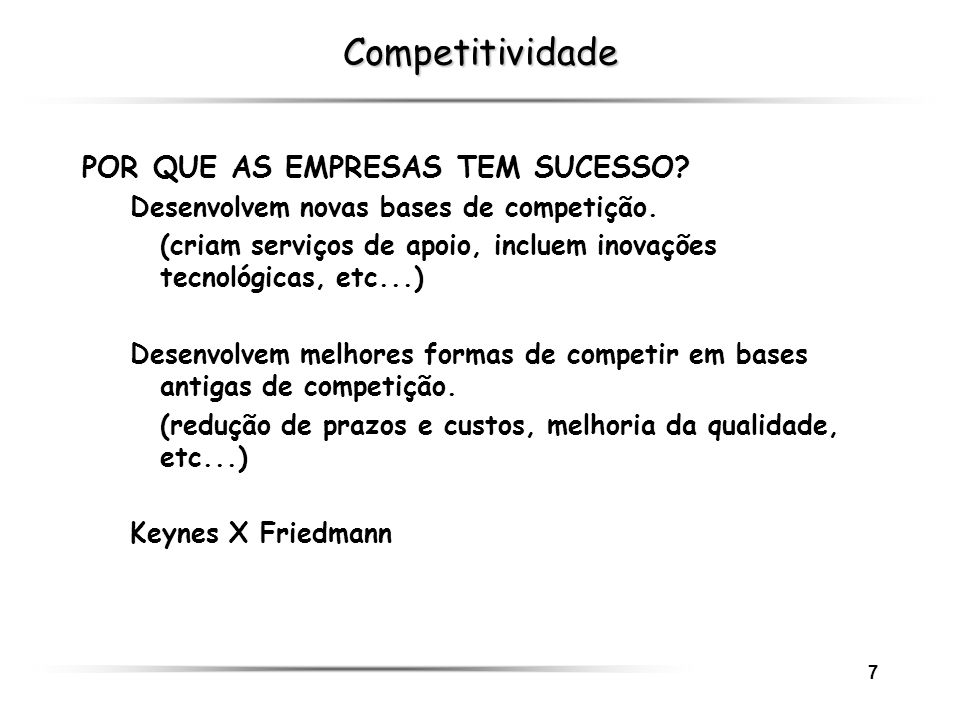 8 Competitividade DécadaExigências do mercadoCritérios de desempenho 1960PREÇOEFICIÊNCIA 1970QUALIDADE QUALIDADE 1980LINHA DE PRODUTOSFLEXIBILIDADE 1990 UNIQUENESSINOVAÇÃO 2000 CAPITAL INTELECTUAL COMPETÊNCIAS As grandes inovações da humanidade foram obra de loucos.