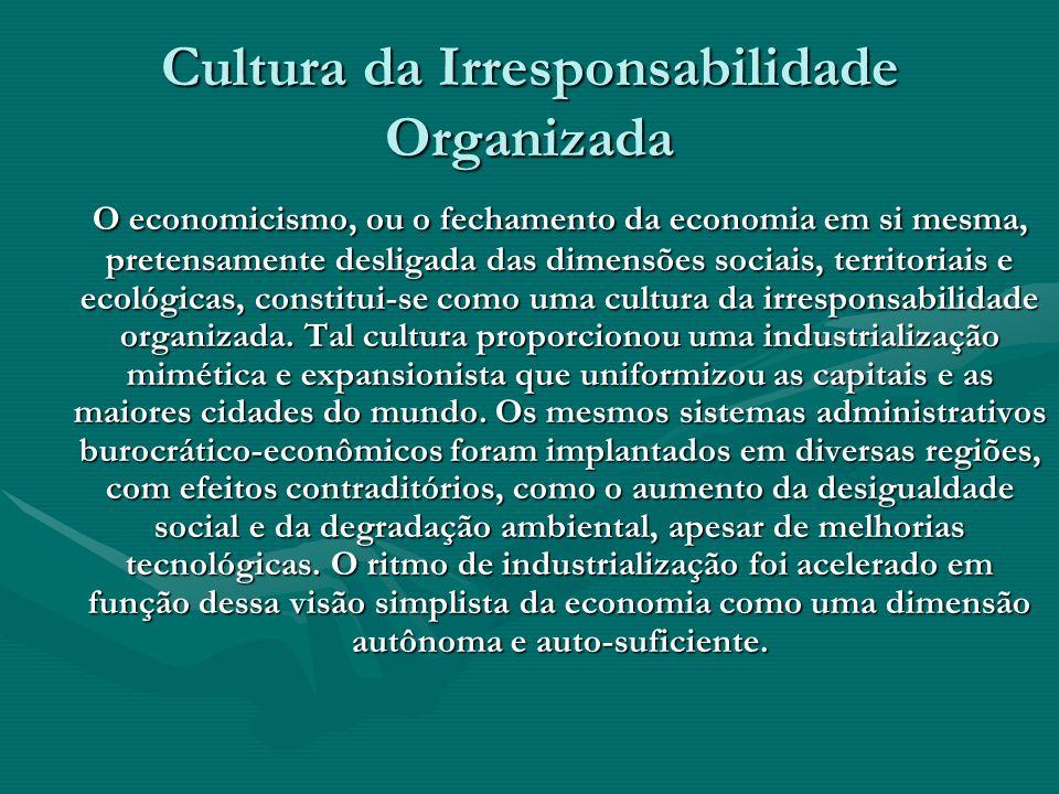 Cultura da Irresponsabilidade Organizada O economicismo, ou o fechamento da economia em si mesma, pretensamente desligada das dimensões sociais, terri