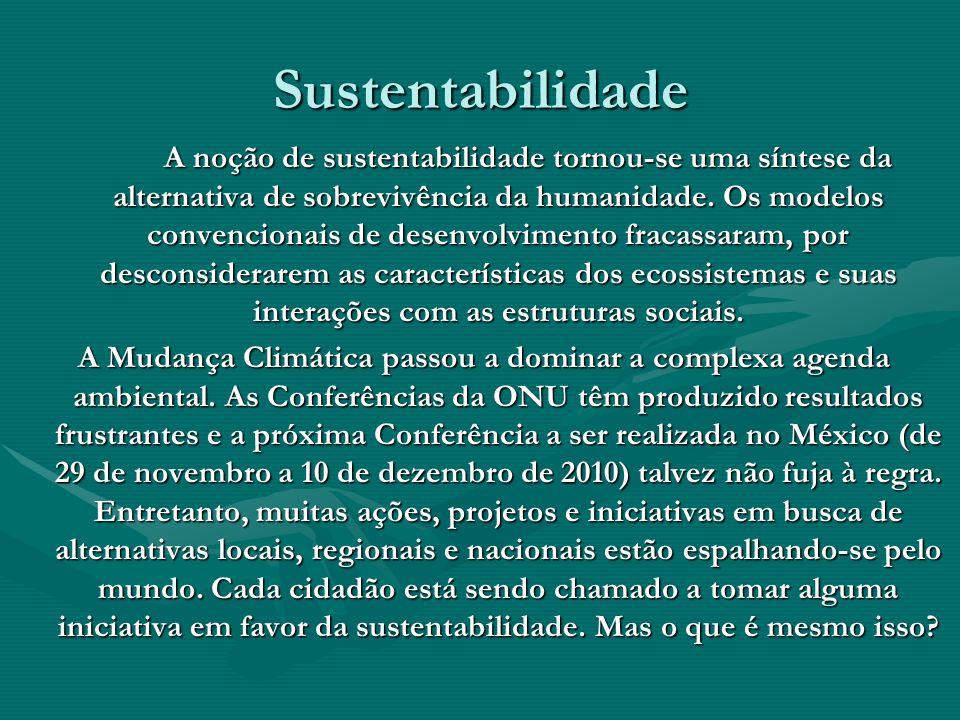 Sustentabilidade A noção de sustentabilidade tornou-se uma síntese da alternativa de sobrevivência da humanidade. Os modelos convencionais de desenvol