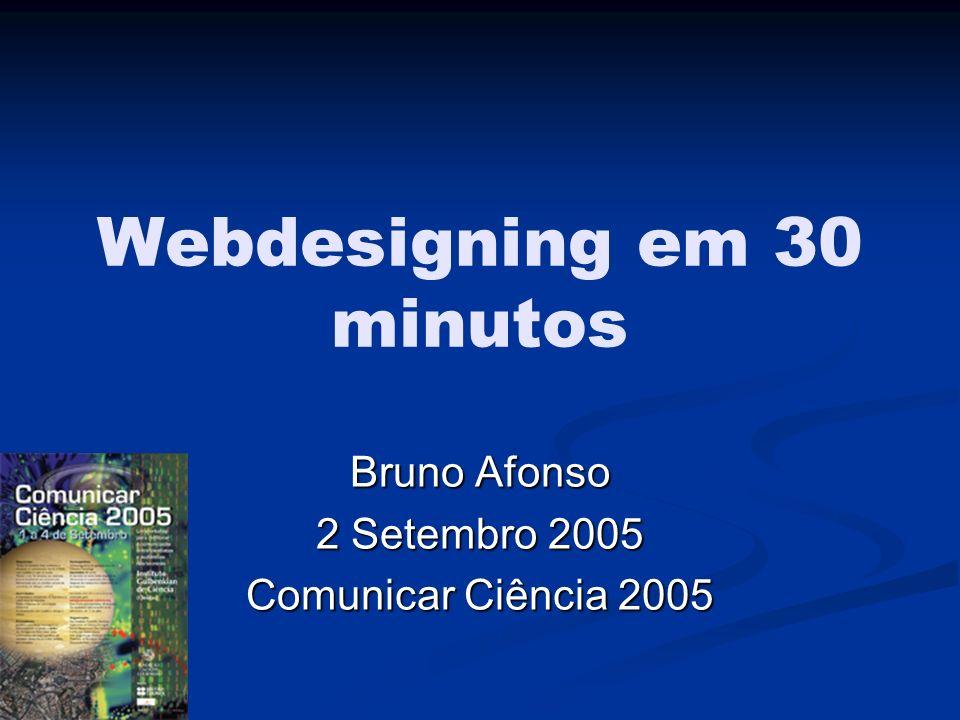 Webdesigning em 30 minutos Bruno Afonso 2 Setembro 2005 Comunicar Ciência 2005