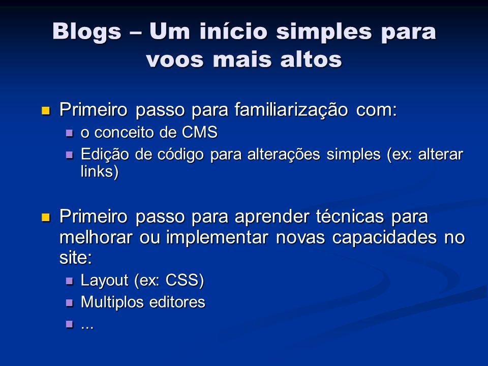 Blogs – Um início simples para voos mais altos Primeiro passo para familiarização com: Primeiro passo para familiarização com: o conceito de CMS o conceito de CMS Edição de código para alterações simples (ex: alterar links) Edição de código para alterações simples (ex: alterar links) Primeiro passo para aprender técnicas para melhorar ou implementar novas capacidades no site: Primeiro passo para aprender técnicas para melhorar ou implementar novas capacidades no site: Layout (ex: CSS) Layout (ex: CSS) Multiplos editores Multiplos editores......