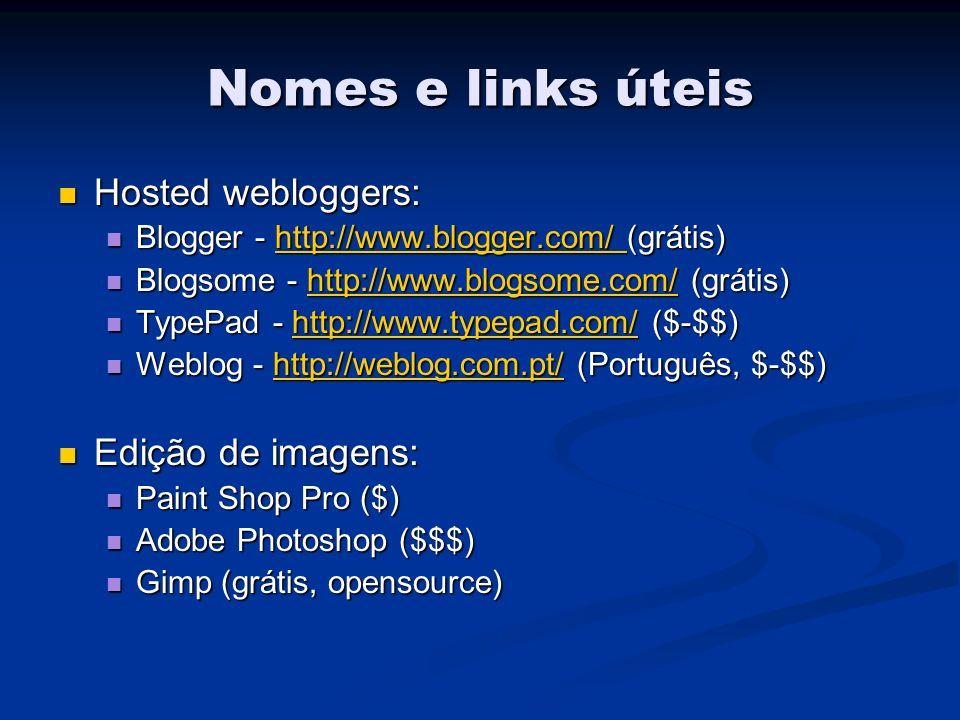 Nomes e links úteis Hosted webloggers: Hosted webloggers: Blogger - http://www.blogger.com/ (grátis) Blogger - http://www.blogger.com/ (grátis)http://www.blogger.com/ Blogsome - http://www.blogsome.com/ (grátis) Blogsome - http://www.blogsome.com/ (grátis)http://www.blogsome.com/ TypePad - http://www.typepad.com/ ($-$$) TypePad - http://www.typepad.com/ ($-$$)http://www.typepad.com/ Weblog - http://weblog.com.pt/ (Português, $-$$) Weblog - http://weblog.com.pt/ (Português, $-$$)http://weblog.com.pt/ Edição de imagens: Edição de imagens: Paint Shop Pro ($) Paint Shop Pro ($) Adobe Photoshop ($$$) Adobe Photoshop ($$$) Gimp (grátis, opensource) Gimp (grátis, opensource)