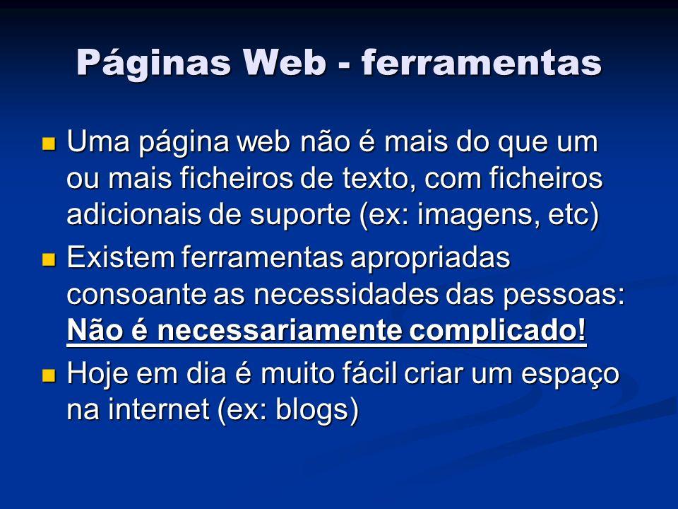 Páginas Web - ferramentas Uma página web não é mais do que um ou mais ficheiros de texto, com ficheiros adicionais de suporte (ex: imagens, etc) Uma página web não é mais do que um ou mais ficheiros de texto, com ficheiros adicionais de suporte (ex: imagens, etc) Existem ferramentas apropriadas consoante as necessidades das pessoas: Não é necessariamente complicado.