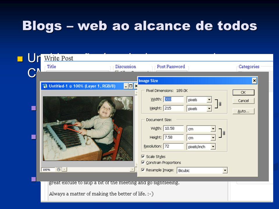 Blogs – web ao alcance de todos Um blog não é mais do que um micro- CMS em que apenas é preciso: Um blog não é mais do que um micro- CMS em que apenas é preciso: Escrever texto(s), praticamente como se fosse num editor de texto comum Escrever texto(s), praticamente como se fosse num editor de texto comum Saber editar imagens: Saber editar imagens: Reduzir até um tamanho aceitável Reduzir até um tamanho aceitável Formatos adequados: JPEG, GIF & PNG Formatos adequados: JPEG, GIF & PNG Fazer upload de imagens Fazer upload de imagens