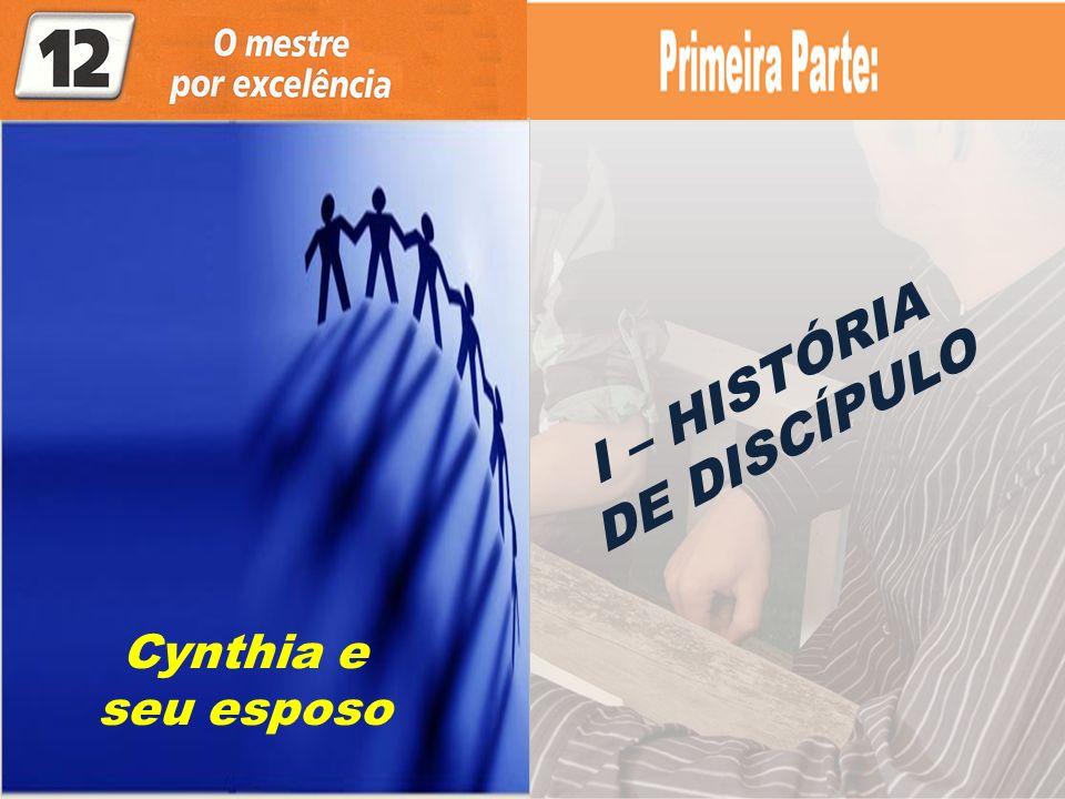 I – HISTÓRIA DE DISCÍPULO Cynthia e seu esposo
