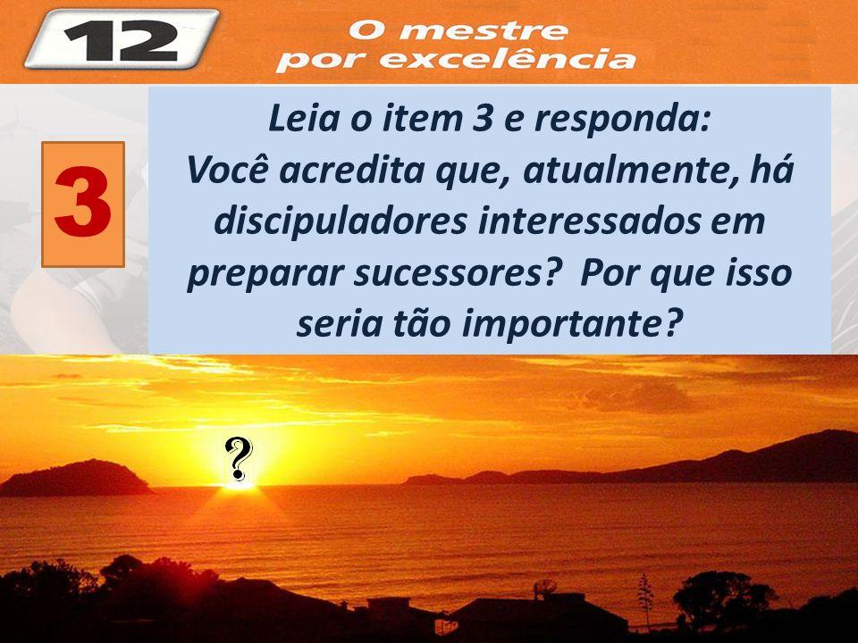 3 Leia o item 3 e responda: Você acredita que, atualmente, há discipuladores interessados em preparar sucessores? Por que isso seria tão importante?