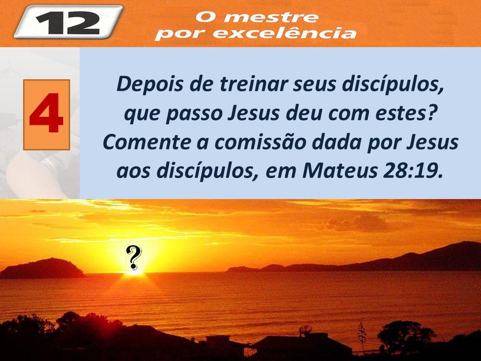 4 Depois de treinar seus discípulos, que passo Jesus deu com estes? Comente a comissão dada por Jesus aos discípulos, em Mateus 28:19.