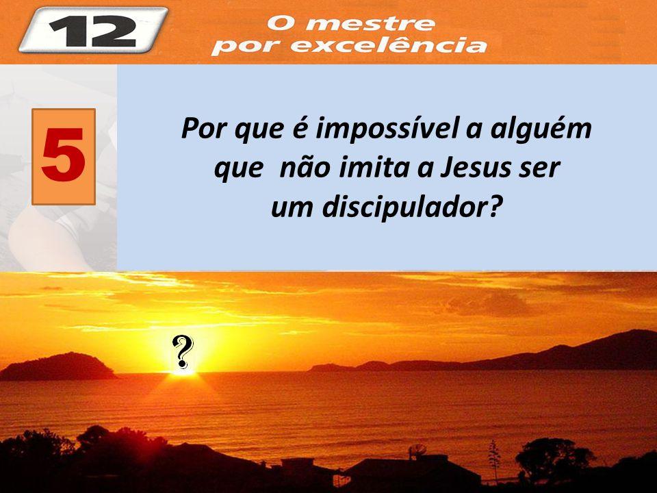 5 Por que é impossível a alguém que não imita a Jesus ser um discipulador?