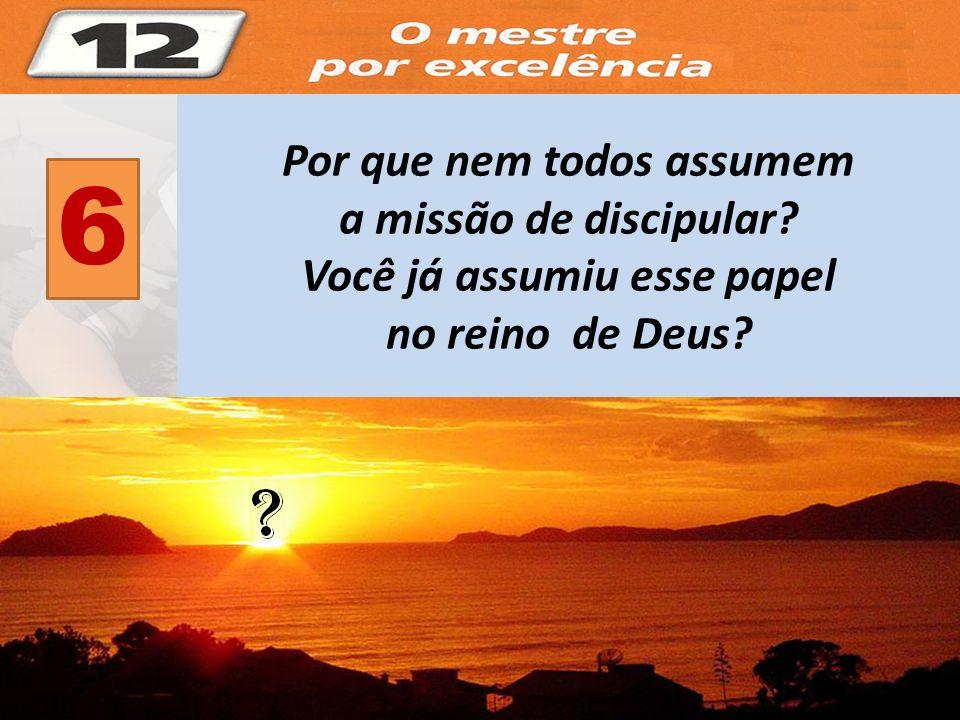6 Por que nem todos assumem a missão de discipular? Você já assumiu esse papel no reino de Deus?