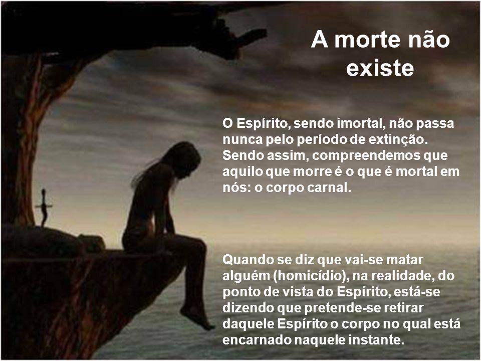 A morte não existe O Espírito, sendo imortal, não passa nunca pelo período de extinção. Sendo assim, compreendemos que aquilo que morre é o que é mort