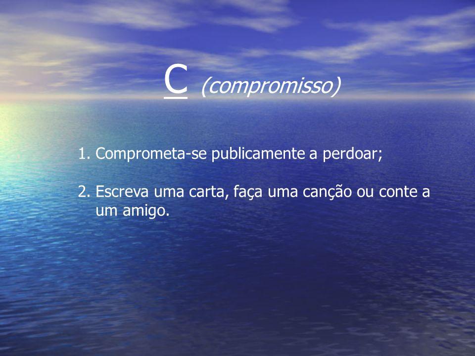 1.Comprometa-se publicamente a perdoar; 2.Escreva uma carta, faça uma canção ou conte a um amigo. C (compromisso)