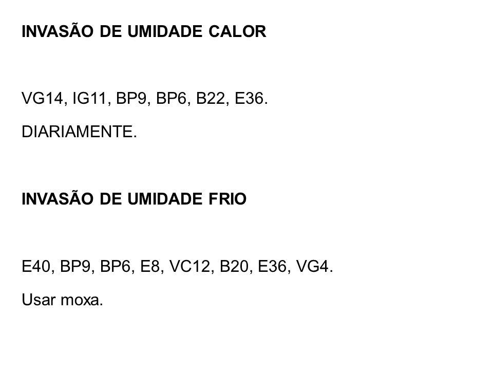 INVASÃO DE UMIDADE CALOR VG14, IG11, BP9, BP6, B22, E36. DIARIAMENTE. INVASÃO DE UMIDADE FRIO E40, BP9, BP6, E8, VC12, B20, E36, VG4. Usar moxa.