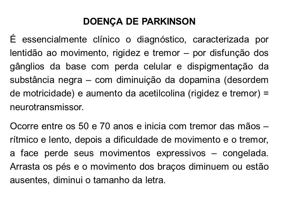 DOENÇA DE PARKINSON É essencialmente clínico o diagnóstico, caracterizada por lentidão ao movimento, rigidez e tremor – por disfunção dos gânglios da
