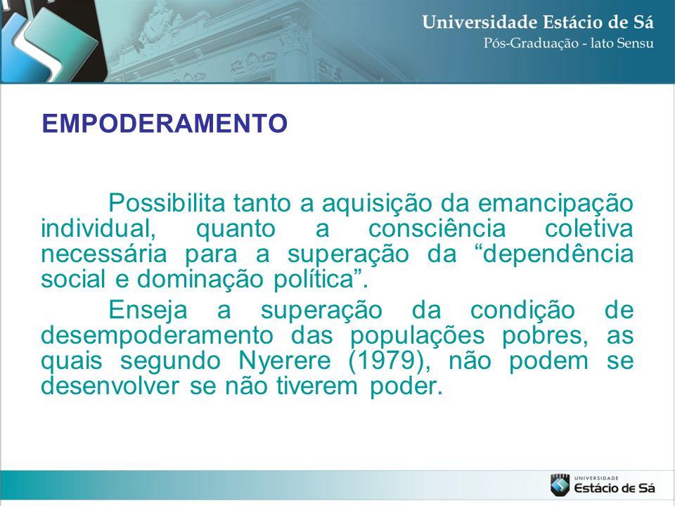 EMPODERAMENTO Possibilita tanto a aquisição da emancipação individual, quanto a consciência coletiva necessária para a superação da dependência social