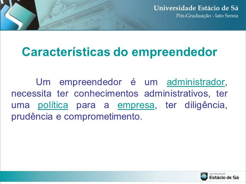 Um empreendedor é um administrador, necessita ter conhecimentos administrativos, ter uma política para a empresa, ter diligência, prudência e comprome