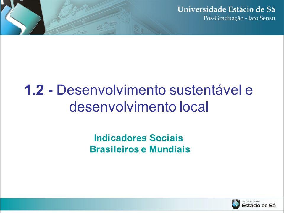 1.2 - Desenvolvimento sustentável e desenvolvimento local Indicadores Sociais Brasileiros e Mundiais