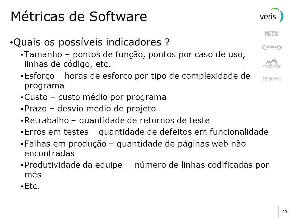 33 Métricas de Software Quais os possíveis indicadores ? Tamanho – pontos de função, pontos por caso de uso, linhas de código, etc. Esforço – horas de