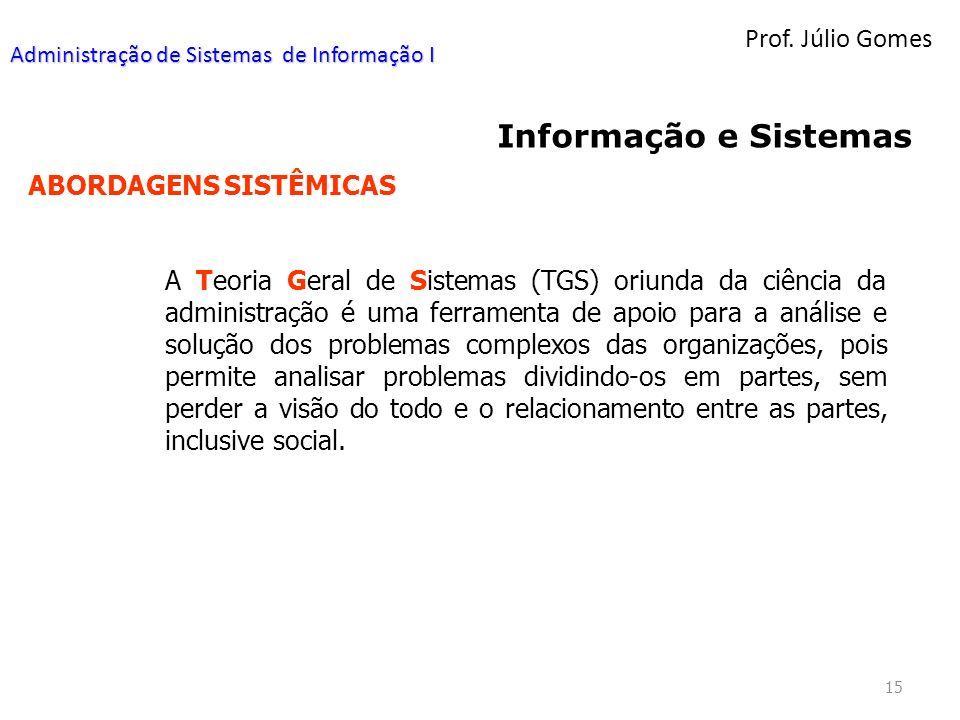 Prof. Júlio Gomes 15 Informação e Sistemas ABORDAGENS SISTÊMICAS A Teoria Geral de Sistemas (TGS) oriunda da ciência da administração é uma ferramenta