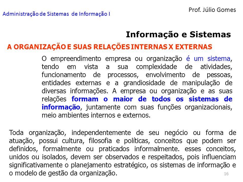 Prof. Júlio Gomes 16 Informação e Sistemas A ORGANIZAÇÃO E SUAS RELAÇÕES INTERNAS X EXTERNAS O empreendimento empresa ou organização é um sistema, ten