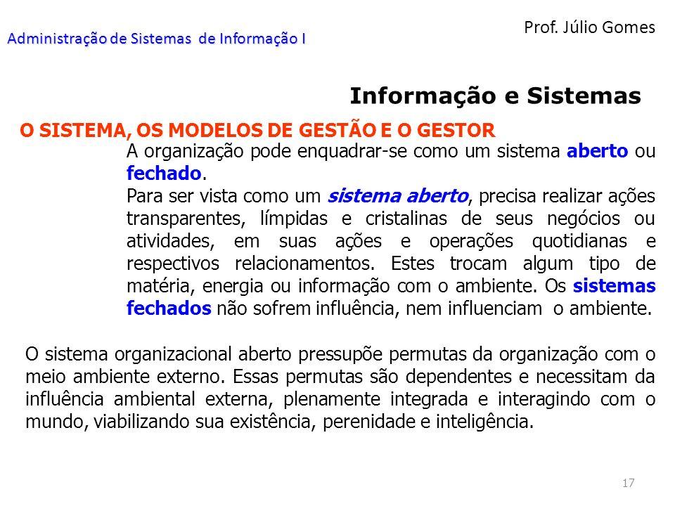 Prof. Júlio Gomes 17 Informação e Sistemas O SISTEMA, OS MODELOS DE GESTÃO E O GESTOR A organização pode enquadrar-se como um sistema aberto ou fechad