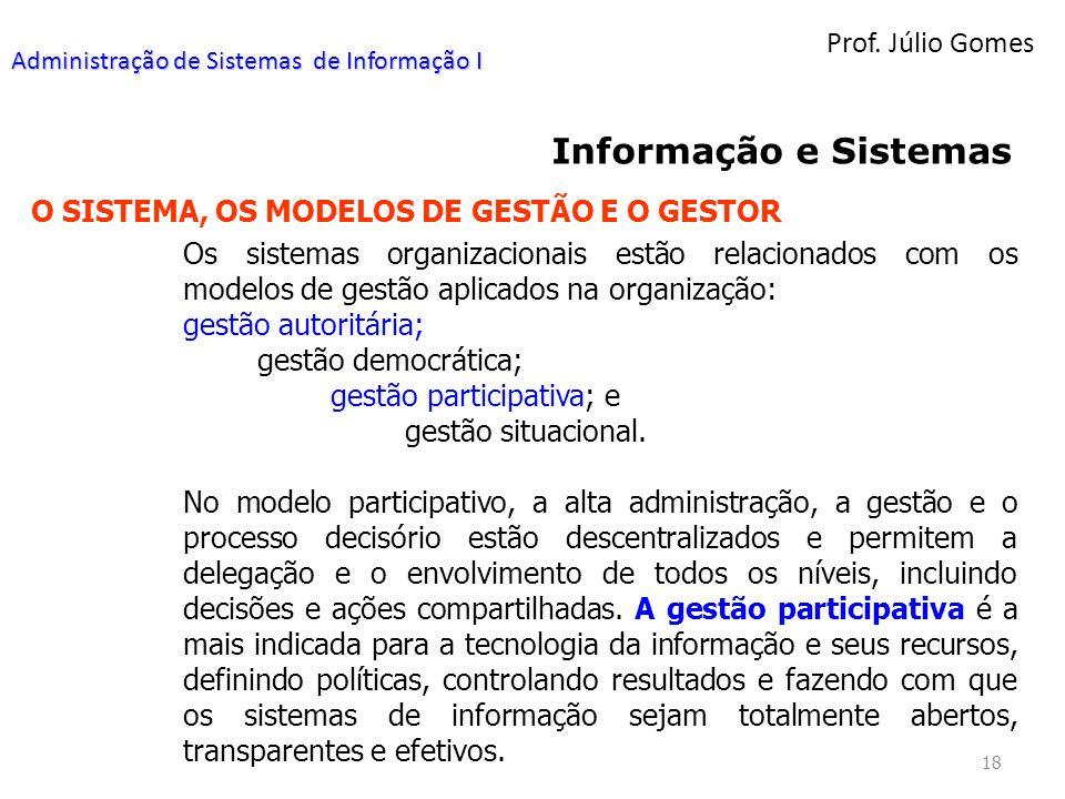 Prof. Júlio Gomes 18 Informação e Sistemas O SISTEMA, OS MODELOS DE GESTÃO E O GESTOR Os sistemas organizacionais estão relacionados com os modelos de