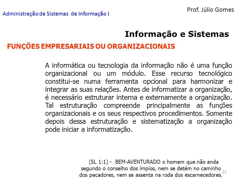 Prof. Júlio Gomes 21 Informação e Sistemas FUNÇÕES EMPRESARIAIS OU ORGANIZACIONAIS A informática ou tecnologia da informação não é uma função organiza