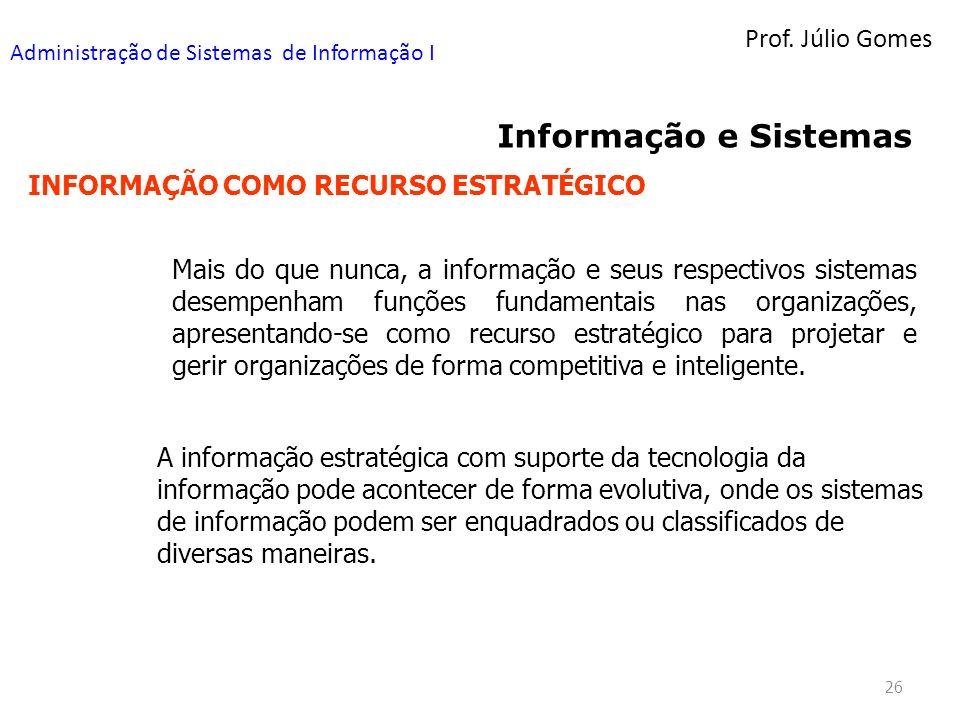 Prof. Júlio Gomes Administração de Sistemas de Informação I 26 Informação e Sistemas INFORMAÇÃO COMO RECURSO ESTRATÉGICO Mais do que nunca, a informaç