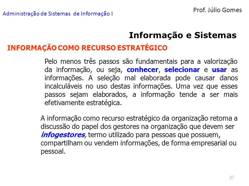 Prof. Júlio Gomes Administração de Sistemas de Informação I 27 Informação e Sistemas INFORMAÇÃO COMO RECURSO ESTRATÉGICO Pelo menos três passos são fu