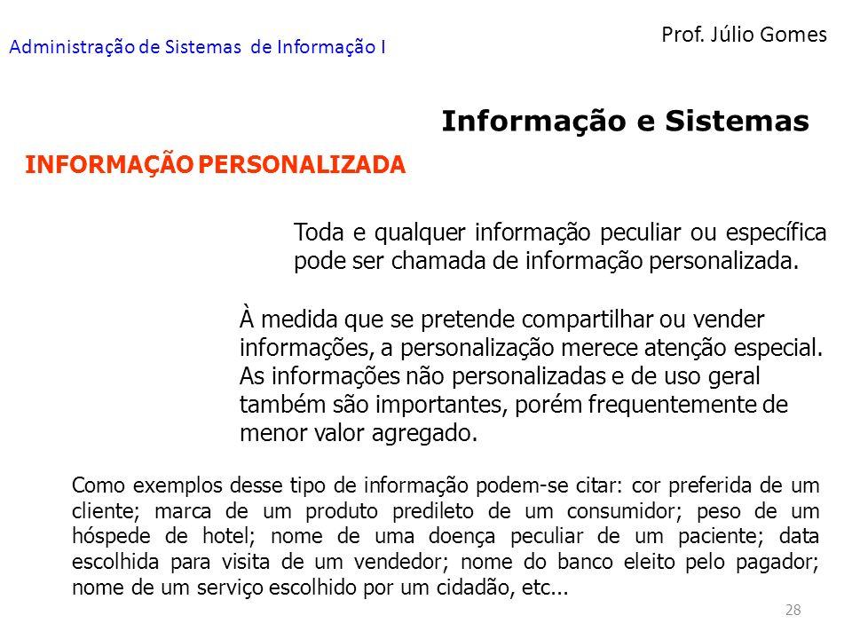 Prof. Júlio Gomes Administração de Sistemas de Informação I 28 Informação e Sistemas INFORMAÇÃO PERSONALIZADA Toda e qualquer informação peculiar ou e