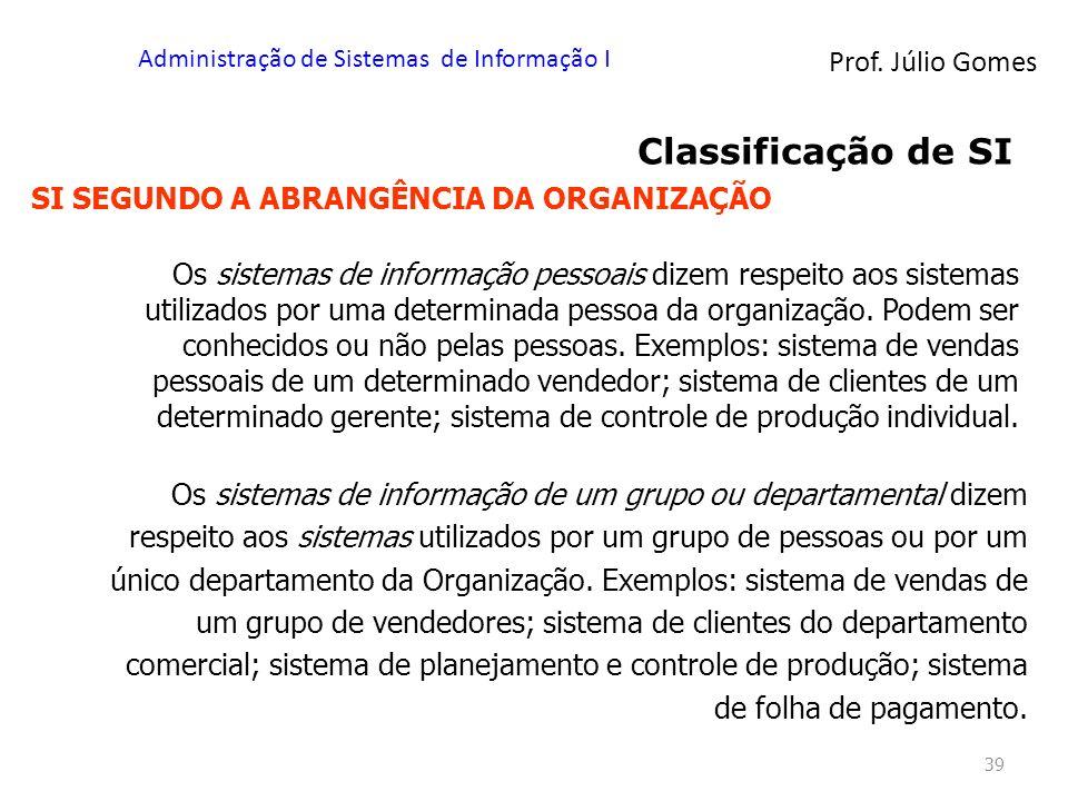 Prof. Júlio Gomes Administração de Sistemas de Informação I 39 Classificação de SI SI SEGUNDO A ABRANGÊNCIA DA ORGANIZAÇÃO Os sistemas de informação p