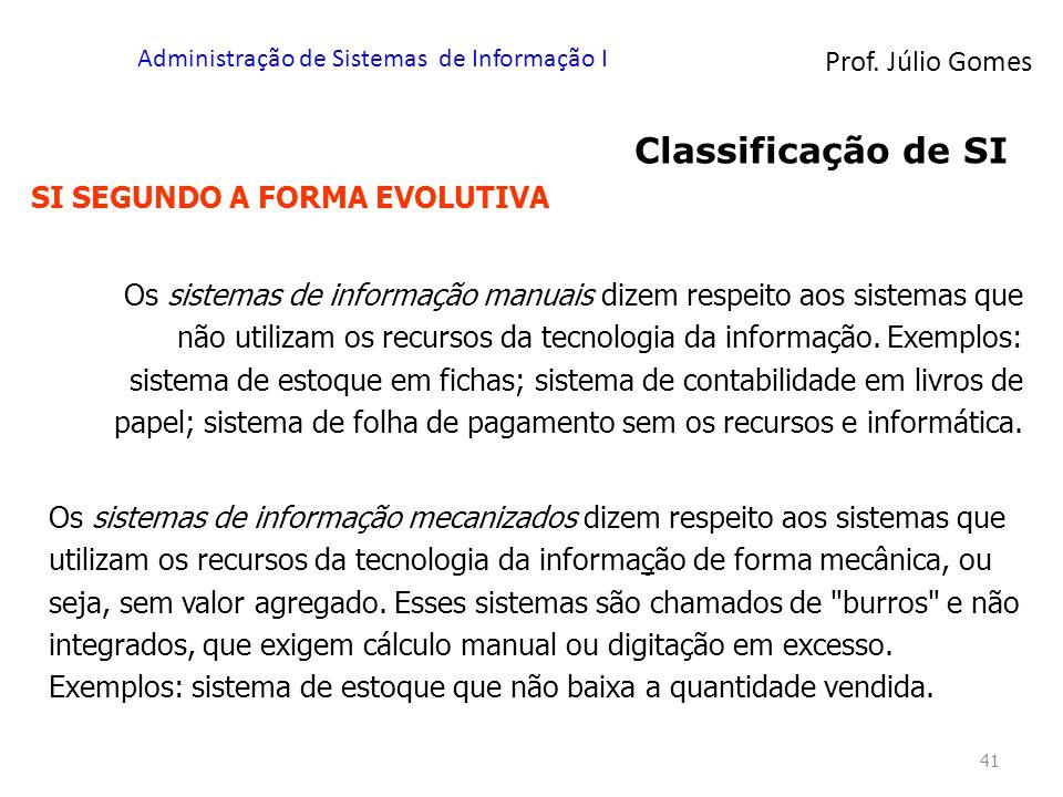 Prof. Júlio Gomes Administração de Sistemas de Informação I 41 Classificação de SI SI SEGUNDO A FORMA EVOLUTIVA Os sistemas de informação manuais dize