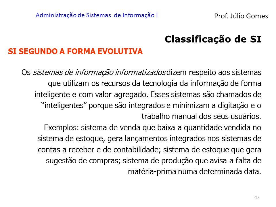 Prof. Júlio Gomes Administração de Sistemas de Informação I 42 Classificação de SI SI SEGUNDO A FORMA EVOLUTIVA Os sistemas de informação informatizad