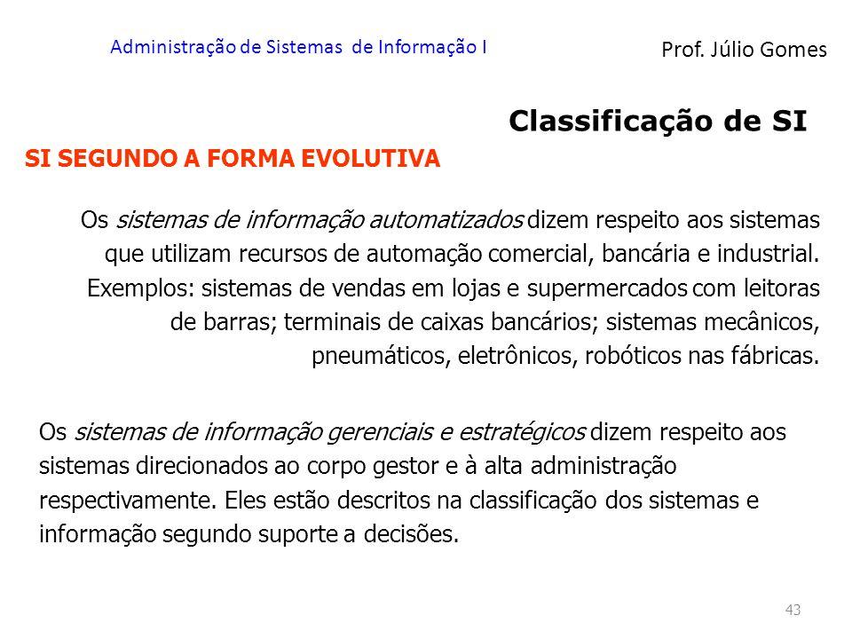 Prof. Júlio Gomes Administração de Sistemas de Informação I 43 Classificação de SI SI SEGUNDO A FORMA EVOLUTIVA Os sistemas de informação automatizado
