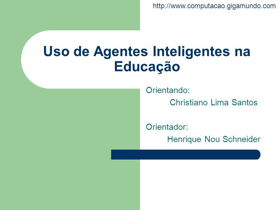 http://www.computacao.gigamundo.com Uso de Agentes Inteligentes na Educação Orientando: Christiano Lima Santos Orientador: Henrique Nou Schneider