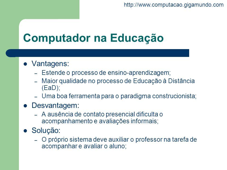 http://www.computacao.gigamundo.com Computador na Educação Vantagens: – Estende o processo de ensino-aprendizagem; – Maior qualidade no processo de Ed