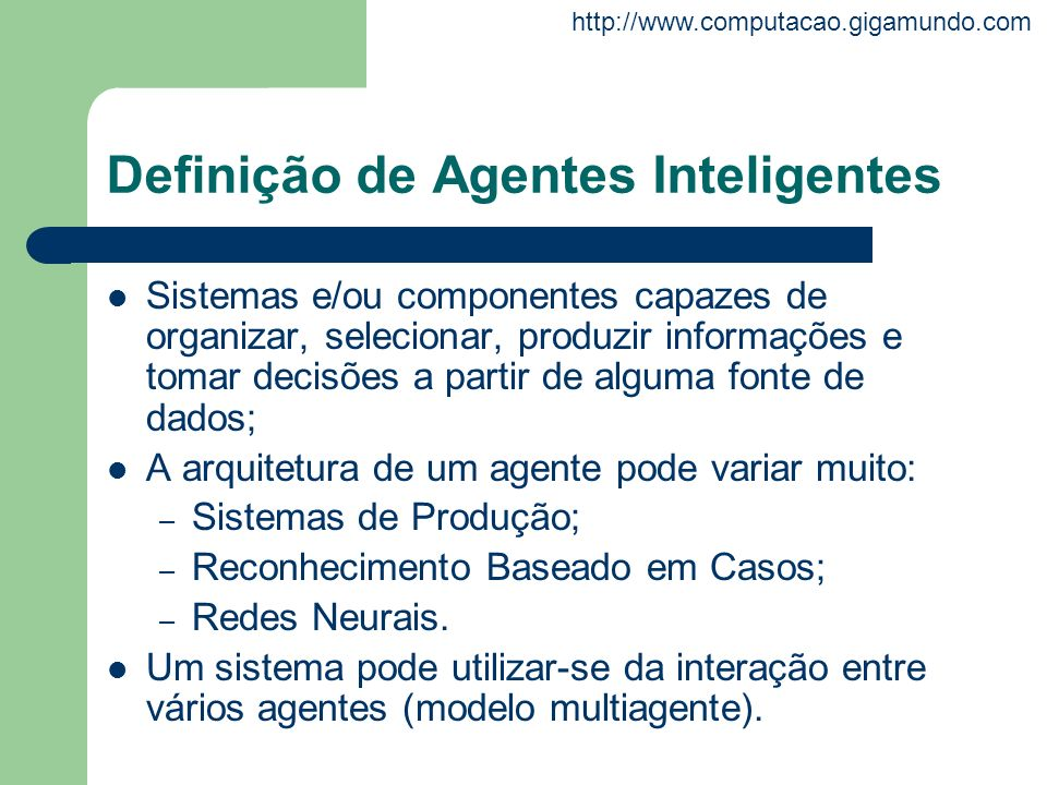 http://www.computacao.gigamundo.com Definição de Agentes Inteligentes Sistemas e/ou componentes capazes de organizar, selecionar, produzir informações